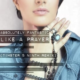 ABSOLUTELY FANTASTIC - LIKE A PRAYER (TIMSTER & NINTH REMIX)